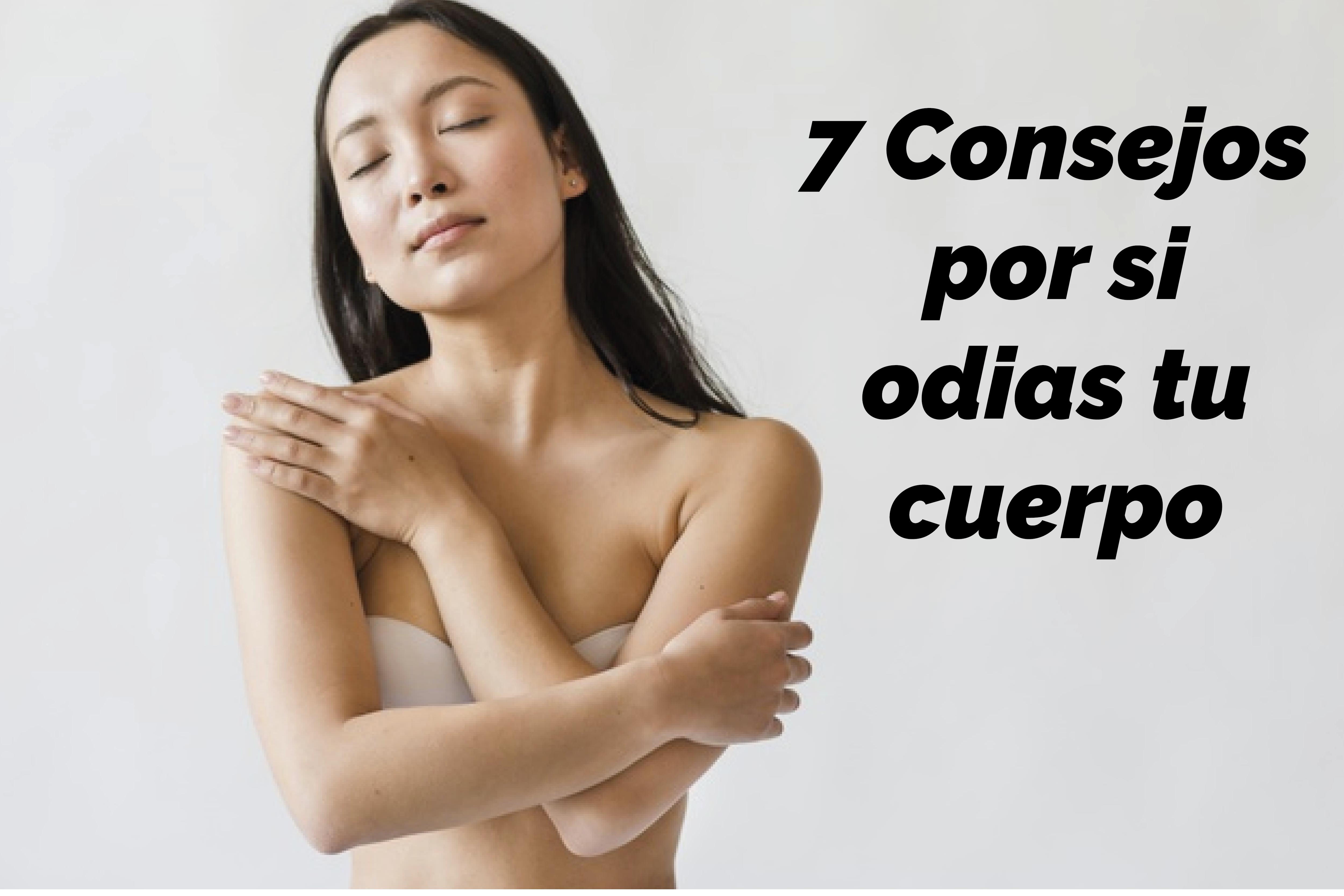 7 Consejos por si odias tu cuerpo