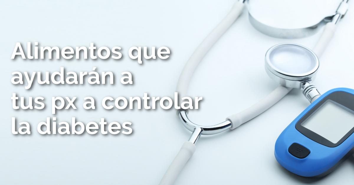 Alimentos que ayudará a tus pacientes a controlar la diabetes